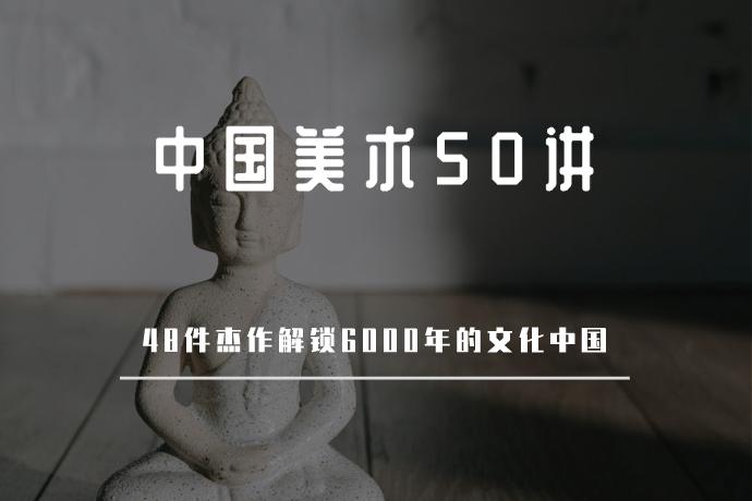 中国美术50讲-48件杰作,解锁6000年的文化中国