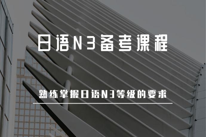 日语N3备考课程-熟练掌握日语N3等级的要求