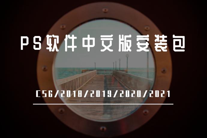 PS软件中文版安装包-Adobe Photoshop CC CS6/2018/2019/2020/2021