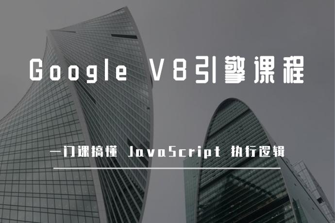 Google V8引擎课程-一门课搞懂 JavaScript 执行逻辑
