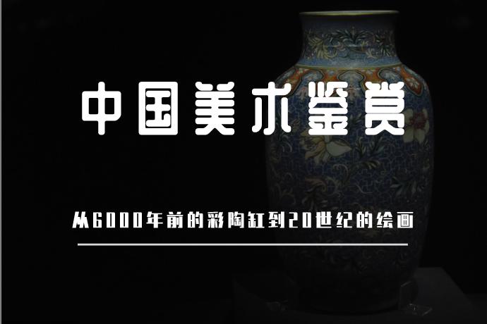 中国美术鉴赏-从6000年前的彩陶缸到20世纪的绘画