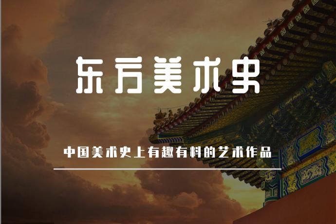 东方美术史-中国美术发展史上有趣有料的艺术作品