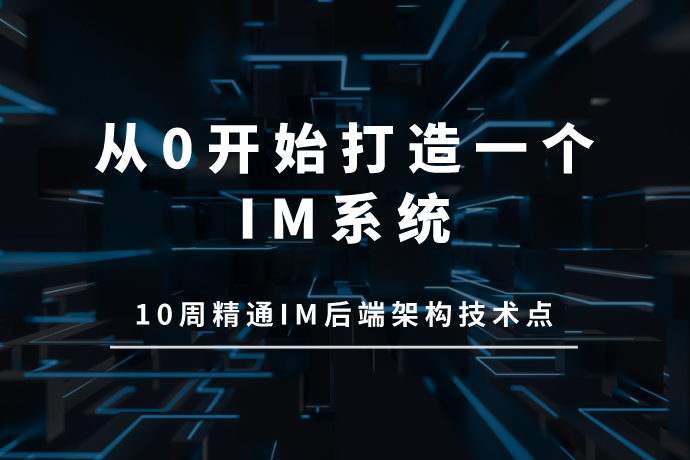 从0开始打造一个IM系统-10周精通IM后端架构技术点