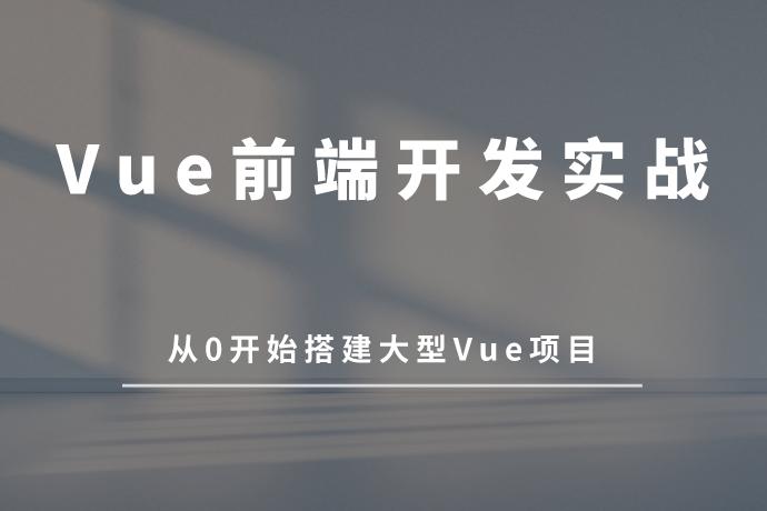 Vue前端开发实战课程-从0开始搭建大型Vue项目