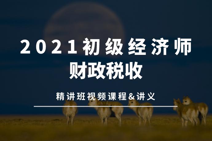 2021初级经济师-财政税收(精讲班视频课程+讲义)[mp4/7.42GB]百度网盘下载