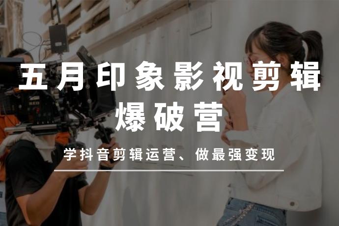 五月印象影视剪辑爆破营-学抖音剪辑运营学变现[视频教程/2.93GB]百度云网盘下载